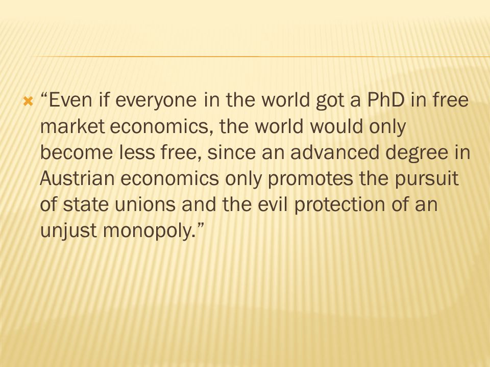  Even if everyone in the world got a PhD in free market economics, the world would only become less free, since an advanced degree in Austrian economics only promotes the pursuit of state unions and the evil protection of an unjust monopoly.
