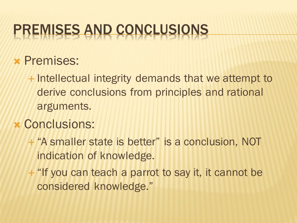 Premises:  Intellectual integrity demands that we attempt to derive conclusions from principles and rational arguments.