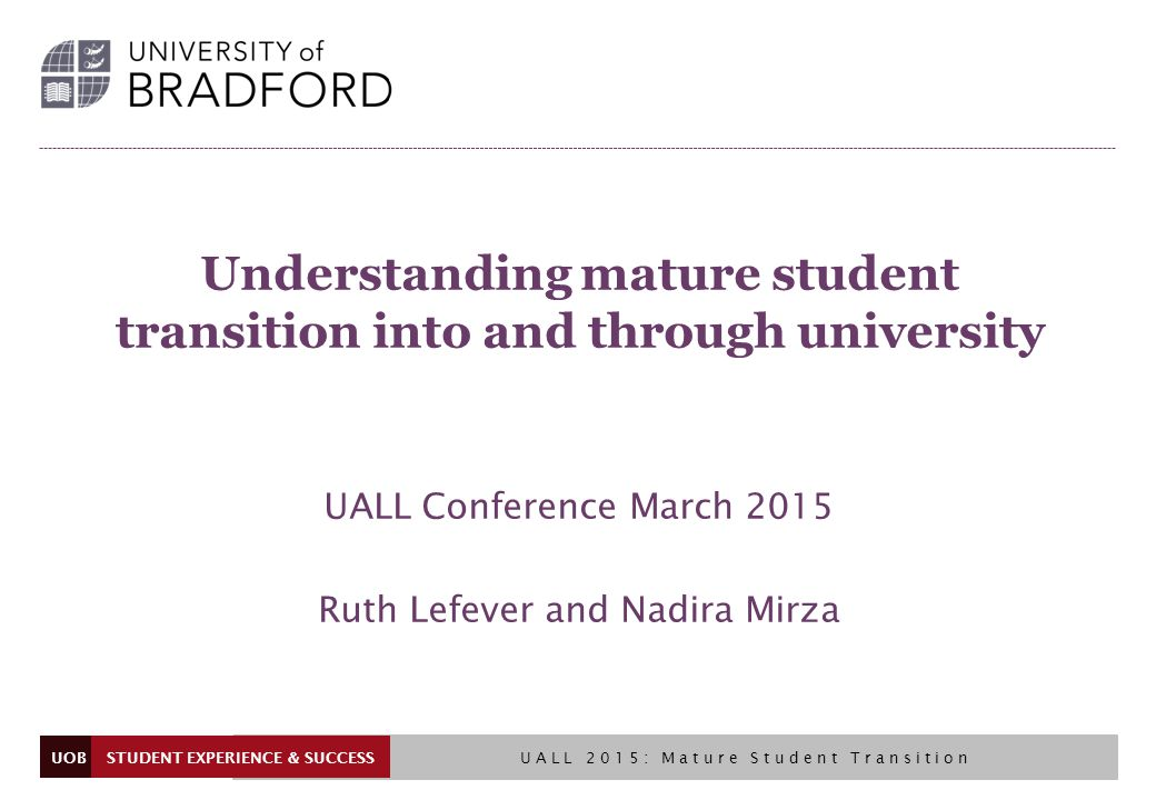 UOB Understanding mature student transition into and through university UALL Conference March 2015 Ruth Lefever and Nadira Mirza STUDENT EXPERIENCE & SUCCESS UALL 2015: Mature Student Transition