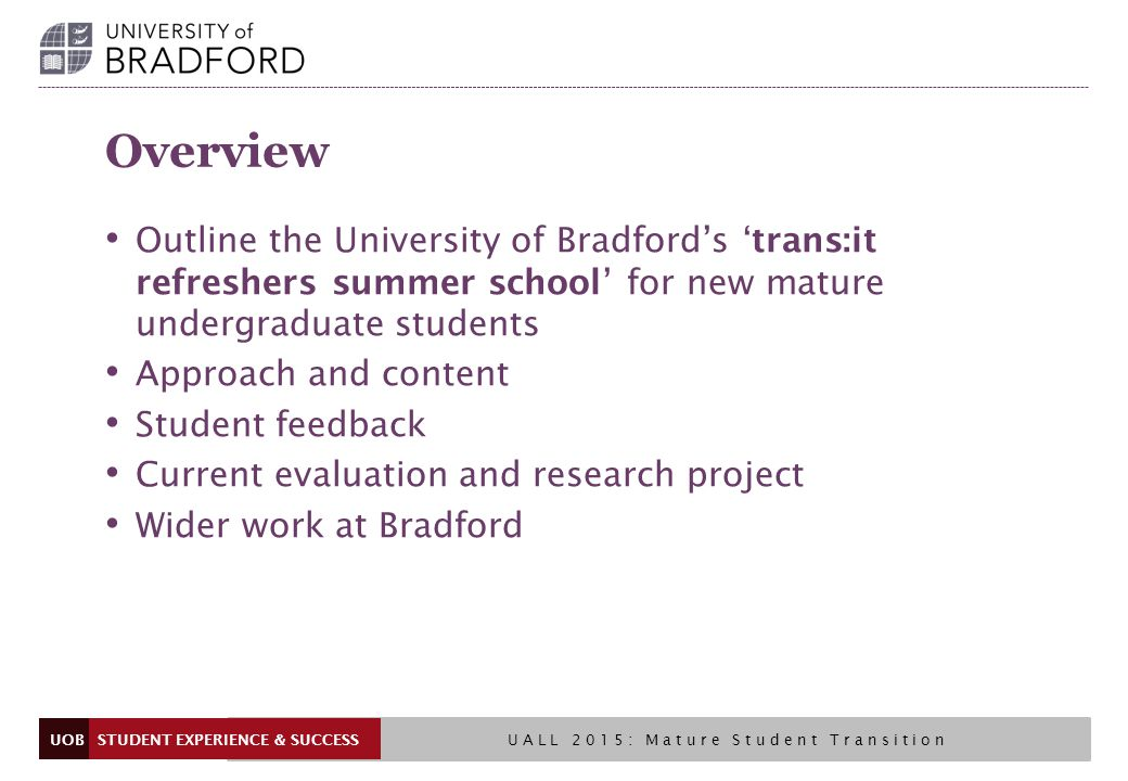 UOB Overview Outline the University of Bradford's 'trans:it refreshers summer school' for new mature undergraduate students Approach and content Student feedback Current evaluation and research project Wider work at Bradford UALL 2015: Mature Student Transition STUDENT EXPERIENCE & SUCCESS