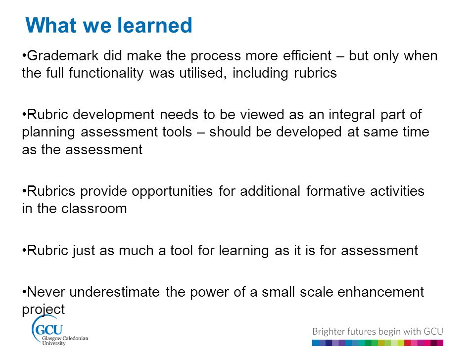 What we learned Grademark did make the process more efficient – but only when the full functionality was utilised, including rubrics Rubric development needs to be viewed as an integral part of planning assessment tools – should be developed at same time as the assessment Rubrics provide opportunities for additional formative activities in the classroom Rubric just as much a tool for learning as it is for assessment Never underestimate the power of a small scale enhancement project