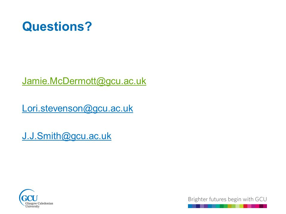 Questions Jamie.McDermott@gcu.ac.uk Lori.stevenson@gcu.ac.uk J.J.Smith@gcu.ac.uk