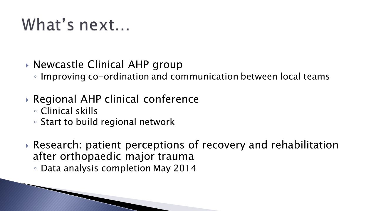  Newcastle Clinical AHP group ◦ Improving co-ordination and communication between local teams  Regional AHP clinical conference ◦ Clinical skills ◦ Start to build regional network  Research: patient perceptions of recovery and rehabilitation after orthopaedic major trauma ◦ Data analysis completion May 2014