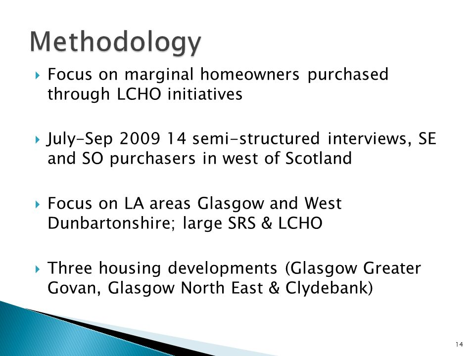  Focus on marginal homeowners purchased through LCHO initiatives  July-Sep 2009 14 semi-structured interviews, SE and SO purchasers in west of Scotl