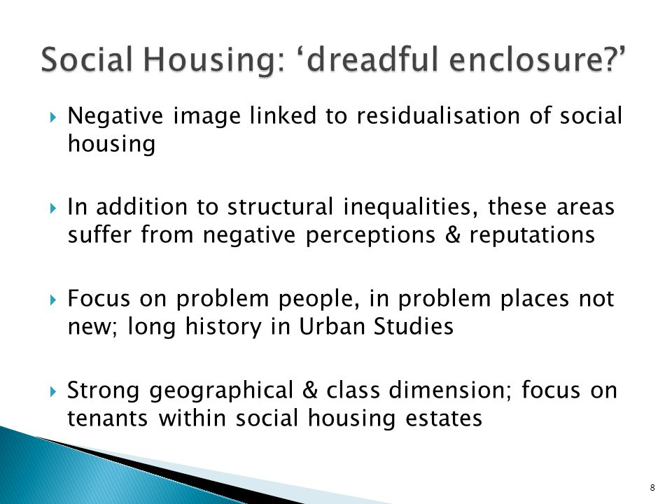  Negative image linked to residualisation of social housing  In addition to structural inequalities, these areas suffer from negative perceptions & reputations  Focus on problem people, in problem places not new; long history in Urban Studies  Strong geographical & class dimension; focus on tenants within social housing estates 8