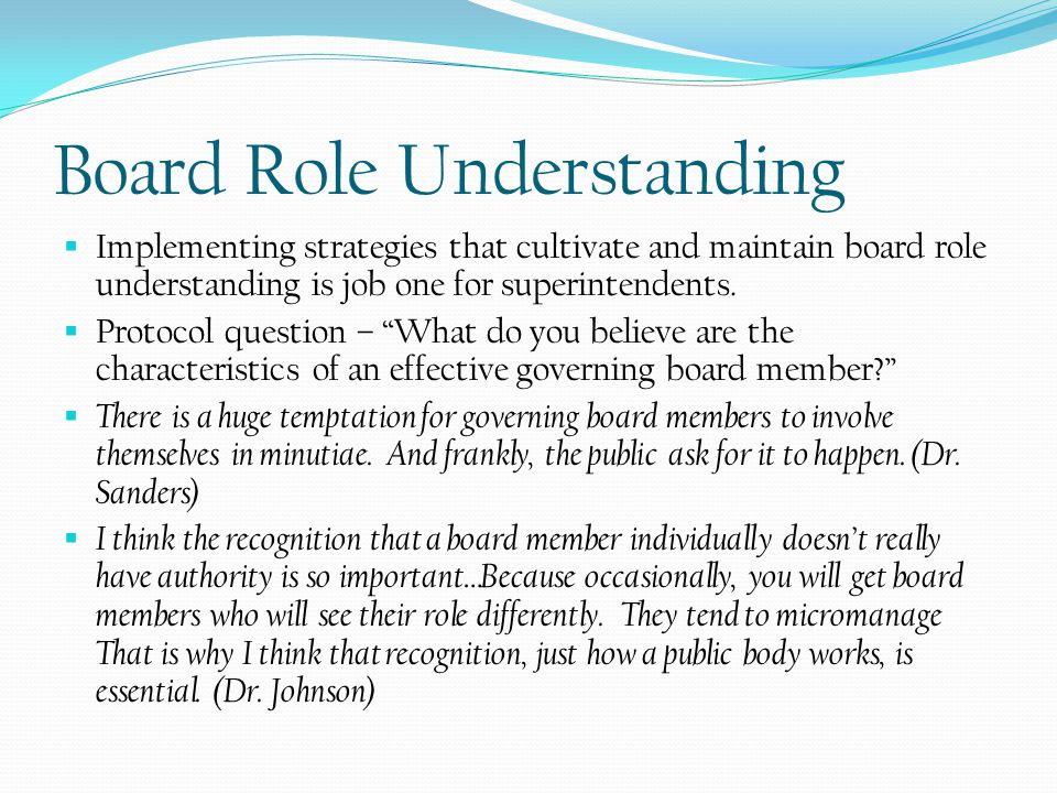 Board Role Understanding  Implementing strategies that cultivate and maintain board role understanding is job one for superintendents.