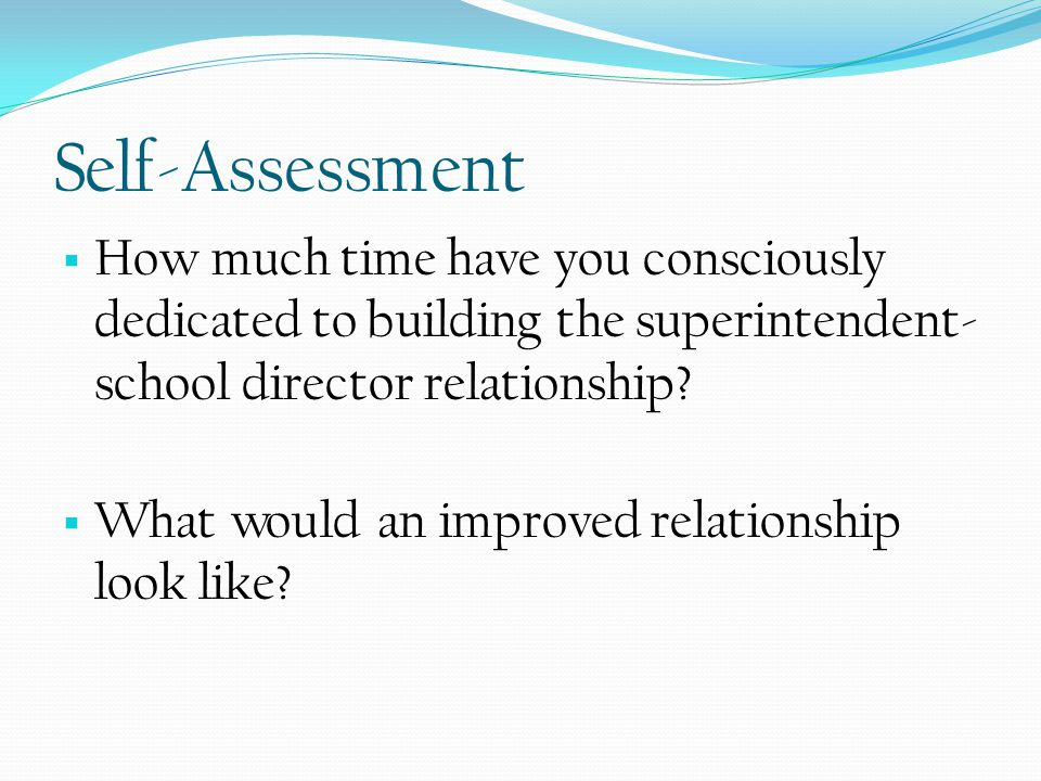 Self-Assessment  How much time have you consciously dedicated to building the superintendent- school director relationship.