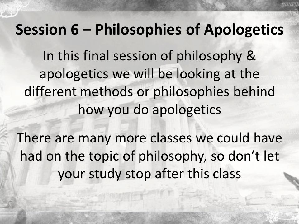 Session 6 – Philosophies of Apologetics In this final session of philosophy & apologetics we will be looking at the different methods or philosophies behind how you do apologetics There are many more classes we could have had on the topic of philosophy, so don't let your study stop after this class