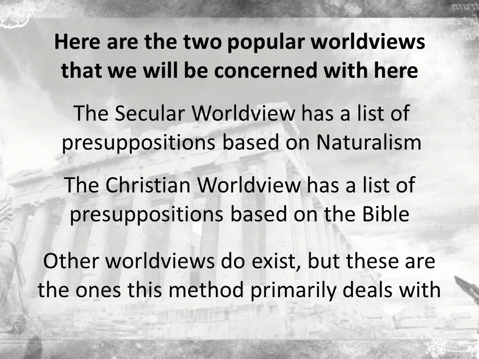 Here are the two popular worldviews that we will be concerned with here The Secular Worldview has a list of presuppositions based on Naturalism The Christian Worldview has a list of presuppositions based on the Bible Other worldviews do exist, but these are the ones this method primarily deals with