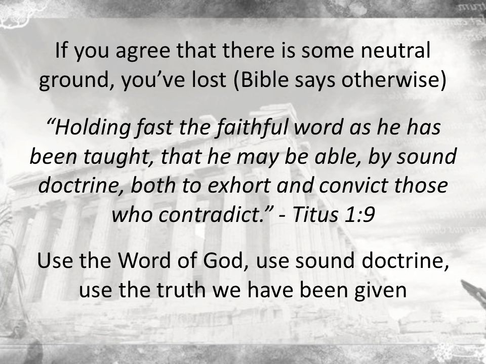 If you agree that there is some neutral ground, you've lost (Bible says otherwise) Holding fast the faithful word as he has been taught, that he may be able, by sound doctrine, both to exhort and convict those who contradict. - Titus 1:9 Use the Word of God, use sound doctrine, use the truth we have been given