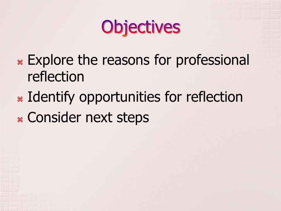  Explore the reasons for professional reflection  Identify opportunities for reflection  Consider next steps