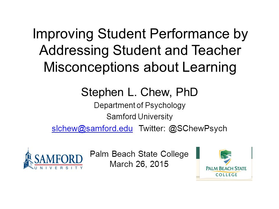 Improving Student Performance by Addressing Student and Teacher Misconceptions about Learning Stephen L. Chew, PhD Department of Psychology Samford Un
