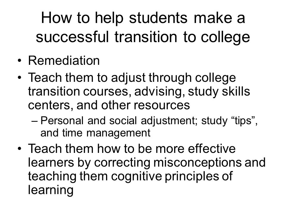 How to help students make a successful transition to college Remediation Teach them to adjust through college transition courses, advising, study skil