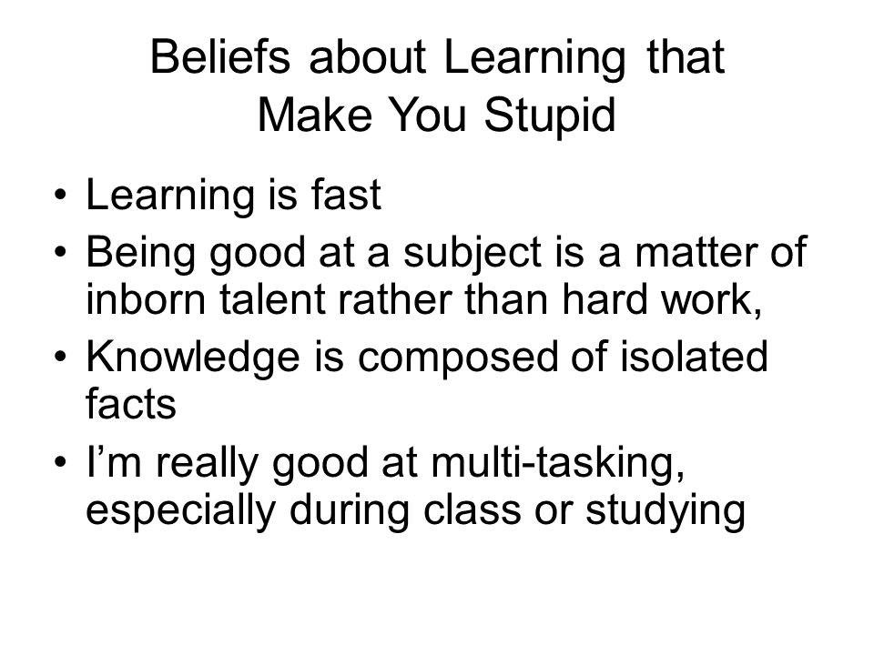 Beliefs about Learning that Make You Stupid Learning is fast Being good at a subject is a matter of inborn talent rather than hard work, Knowledge is