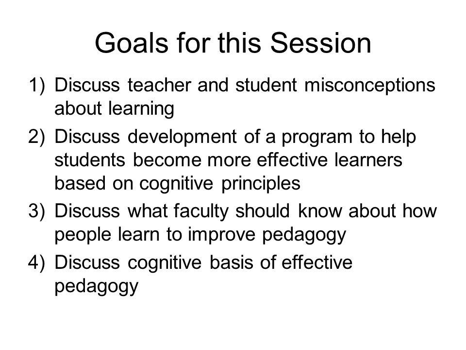 Goals for this Session 1)Discuss teacher and student misconceptions about learning 2)Discuss development of a program to help students become more eff