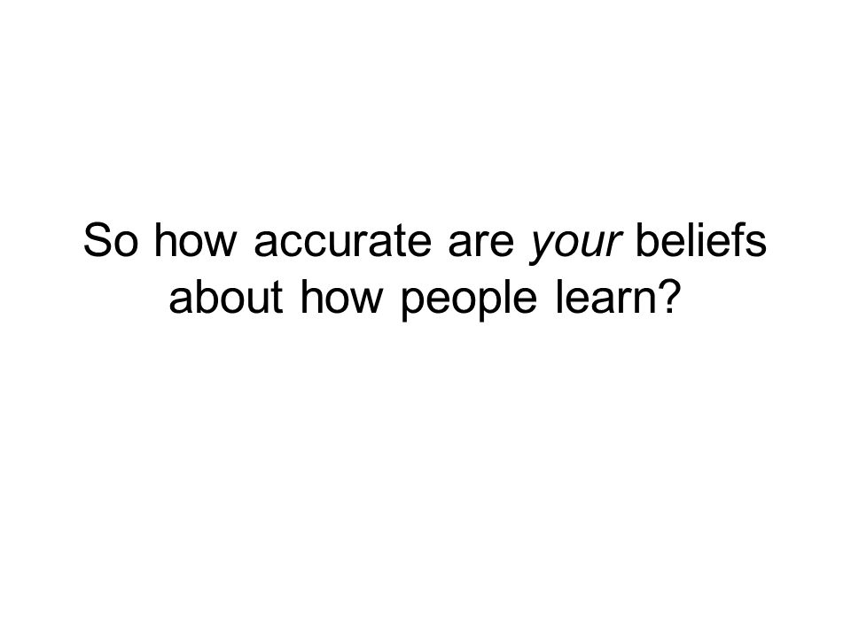 So how accurate are your beliefs about how people learn?