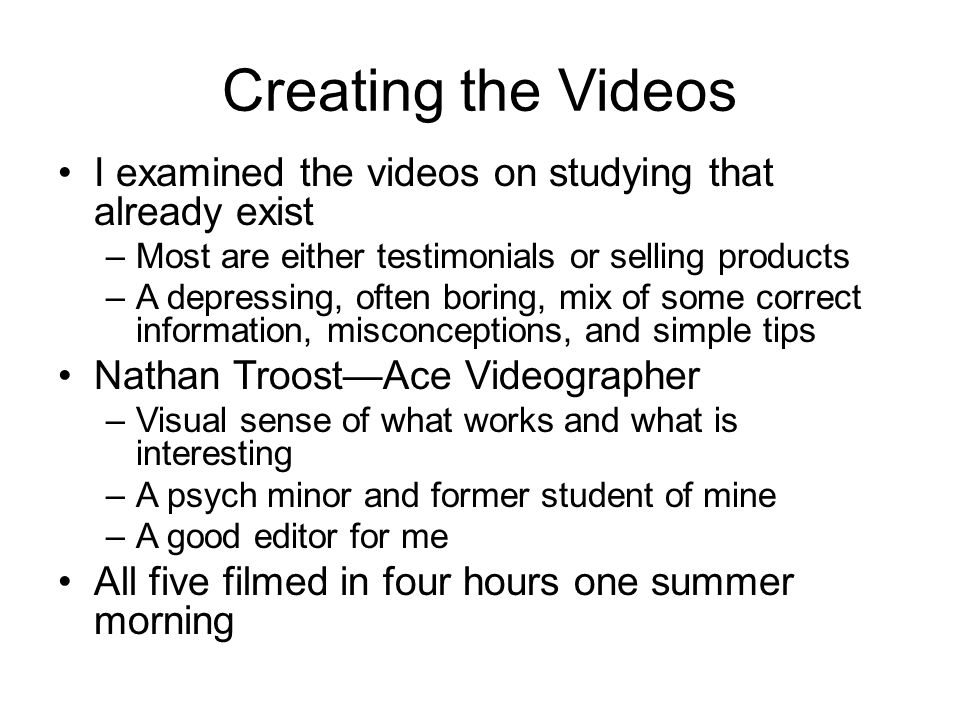 Creating the Videos I examined the videos on studying that already exist –Most are either testimonials or selling products –A depressing, often boring