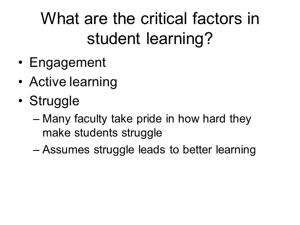 What are the critical factors in student learning? Engagement Active learning Struggle –Many faculty take pride in how hard they make students struggl