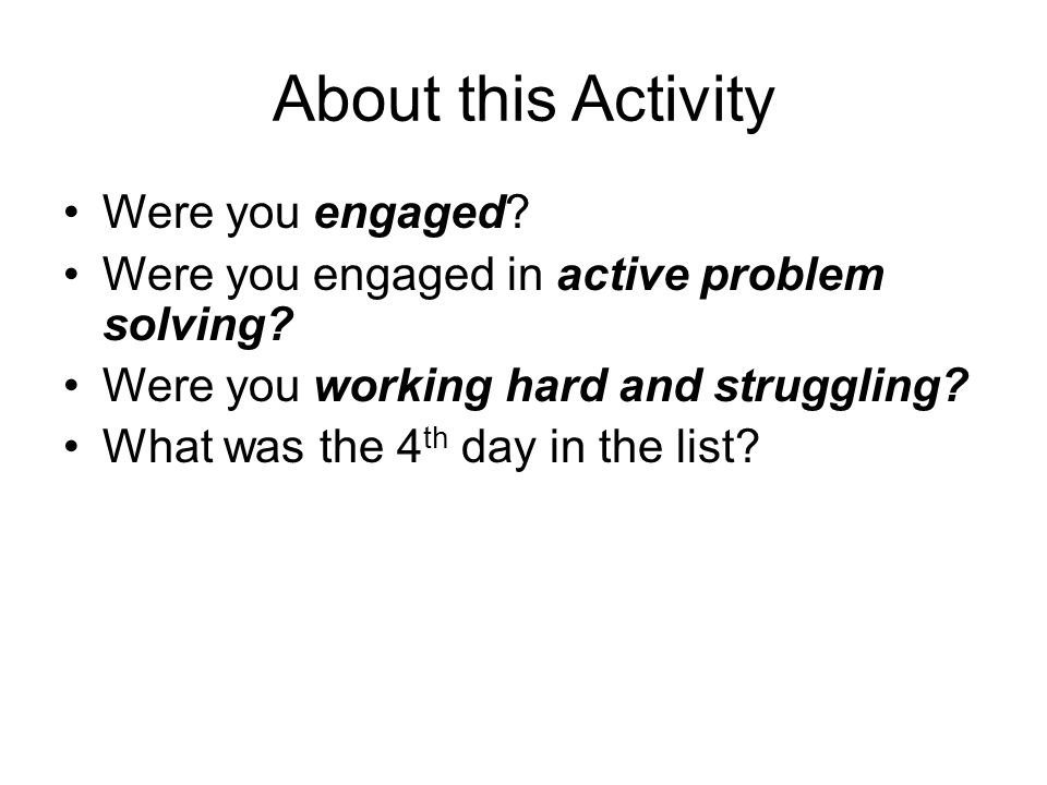 About this Activity Were you engaged? Were you engaged in active problem solving? Were you working hard and struggling? What was the 4 th day in the l