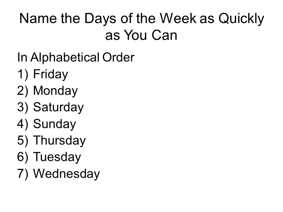 Name the Days of the Week as Quickly as You Can In Alphabetical Order 1)Friday 2)Monday 3)Saturday 4)Sunday 5)Thursday 6)Tuesday 7)Wednesday