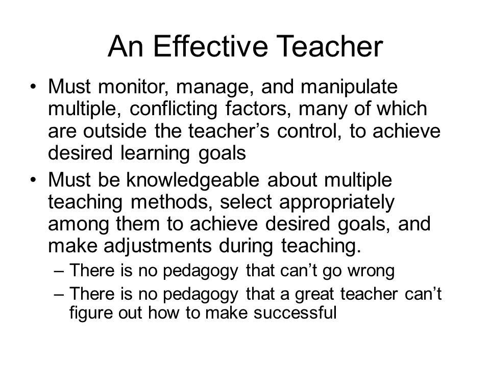 An Effective Teacher Must monitor, manage, and manipulate multiple, conflicting factors, many of which are outside the teacher's control, to achieve d