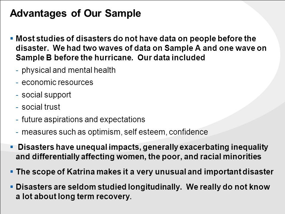 Advantages of Our Sample  Most studies of disasters do not have data on people before the disaster. We had two waves of data on Sample A and one wave
