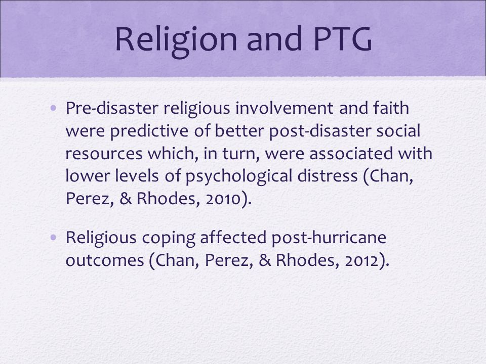 Religion and PTG Pre-disaster religious involvement and faith were predictive of better post-disaster social resources which, in turn, were associated