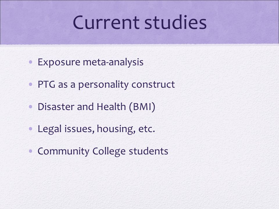 Current studies Exposure meta-analysis PTG as a personality construct Disaster and Health (BMI) Legal issues, housing, etc. Community College students