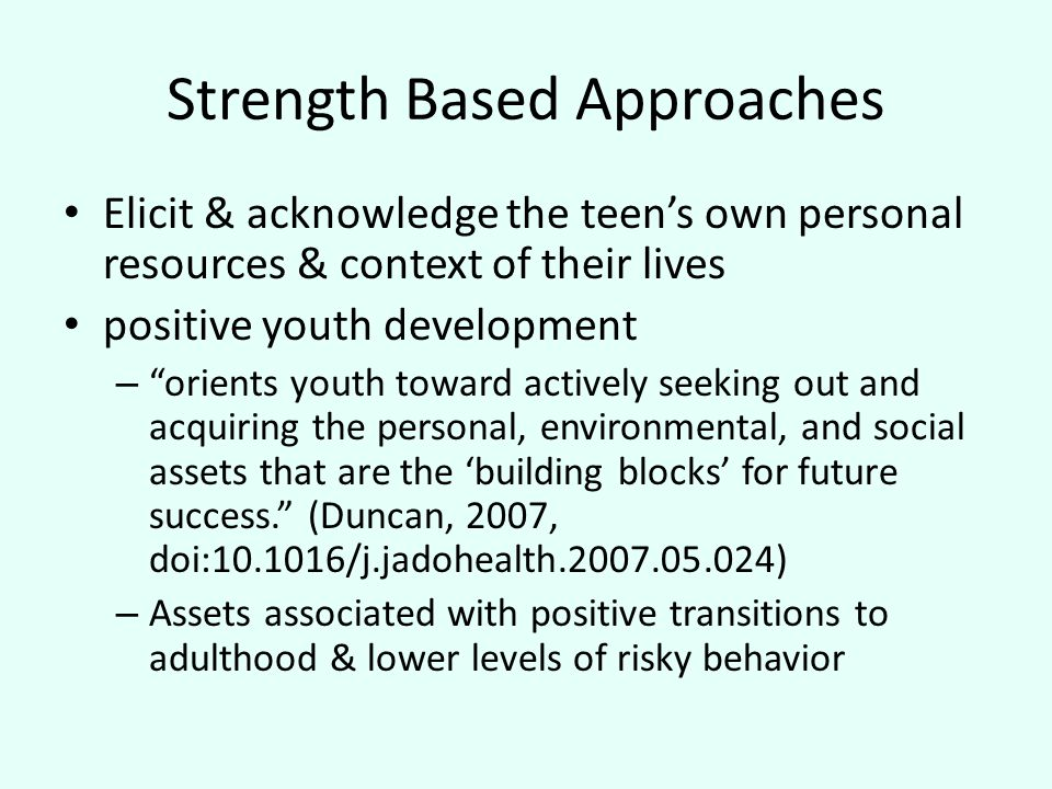 Strength Based Approaches Elicit & acknowledge the teen's own personal resources & context of their lives positive youth development – orients youth toward actively seeking out and acquiring the personal, environmental, and social assets that are the 'building blocks' for future success. (Duncan, 2007, doi:10.1016/j.jadohealth.2007.05.024) – Assets associated with positive transitions to adulthood & lower levels of risky behavior