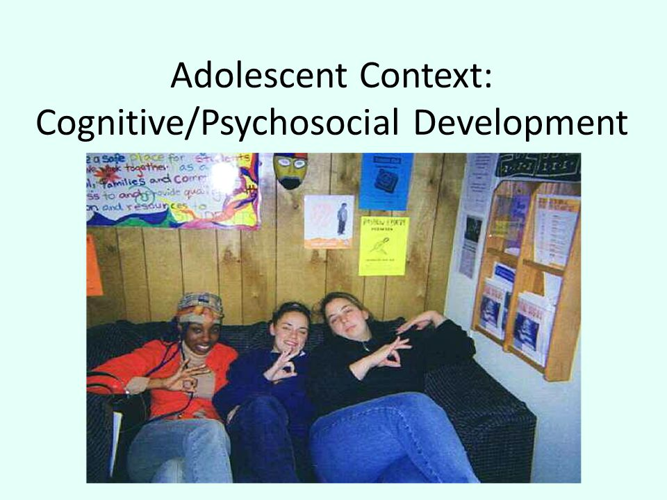 Adolescent Context: Cognitive/Psychosocial Development