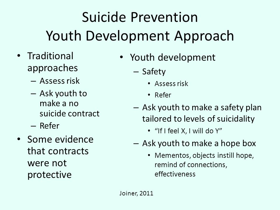 Suicide Prevention Youth Development Approach Traditional approaches – Assess risk – Ask youth to make a no suicide contract – Refer Some evidence that contracts were not protective Youth development – Safety Assess risk Refer – Ask youth to make a safety plan tailored to levels of suicidality If I feel X, I will do Y – Ask youth to make a hope box Mementos, objects instill hope, remind of connections, effectiveness Joiner, 2011