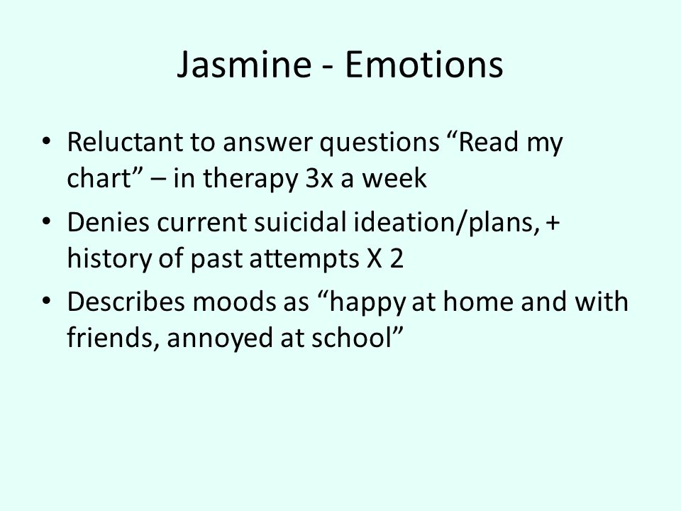 Jasmine - Emotions Reluctant to answer questions Read my chart – in therapy 3x a week Denies current suicidal ideation/plans, + history of past attempts X 2 Describes moods as happy at home and with friends, annoyed at school