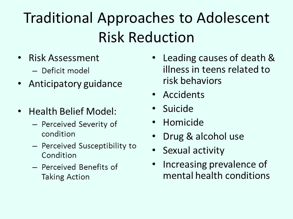 Traditional Approaches to Adolescent Risk Reduction Risk Assessment – Deficit model Anticipatory guidance Health Belief Model: – Perceived Severity of condition – Perceived Susceptibility to Condition – Perceived Benefits of Taking Action Leading causes of death & illness in teens related to risk behaviors Accidents Suicide Homicide Drug & alcohol use Sexual activity Increasing prevalence of mental health conditions