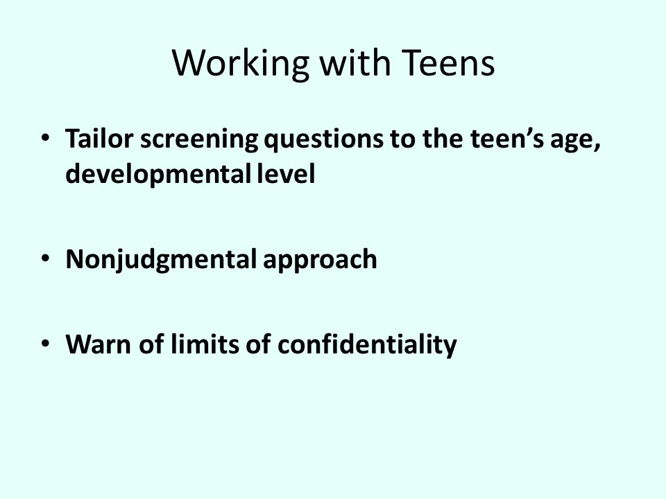 Working with Teens Tailor screening questions to the teen's age, developmental level Nonjudgmental approach Warn of limits of confidentiality