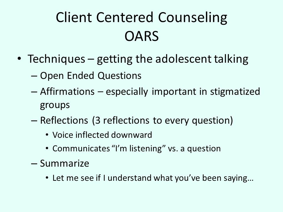 Client Centered Counseling OARS Techniques – getting the adolescent talking – Open Ended Questions – Affirmations – especially important in stigmatized groups – Reflections (3 reflections to every question) Voice inflected downward Communicates I'm listening vs.