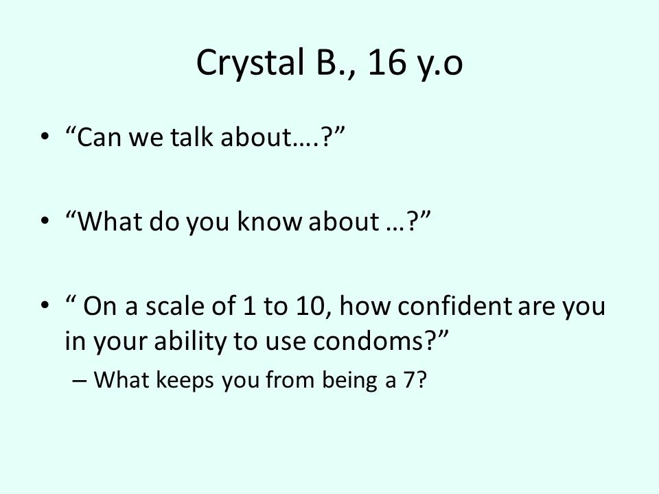 Crystal B., 16 y.o Can we talk about…. What do you know about … On a scale of 1 to 10, how confident are you in your ability to use condoms – What keeps you from being a 7