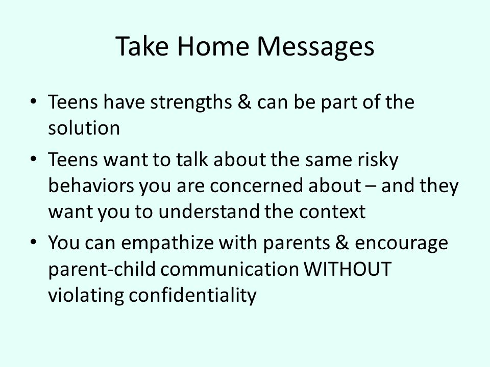 Take Home Messages Teens have strengths & can be part of the solution Teens want to talk about the same risky behaviors you are concerned about – and they want you to understand the context You can empathize with parents & encourage parent-child communication WITHOUT violating confidentiality