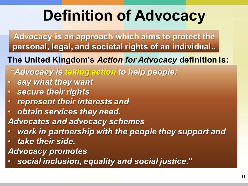 11 Definition of Advocacy Advocacy is an approach which aims to protect the personal, legal, and societal rights of an individual..