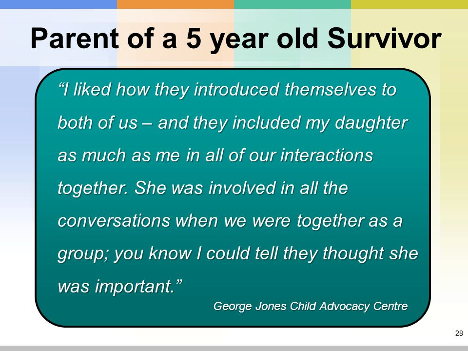 28 Parent of a 5 year old Survivor I liked how they introduced themselves to both of us – and they included my daughter as much as me in all of our interactions together.