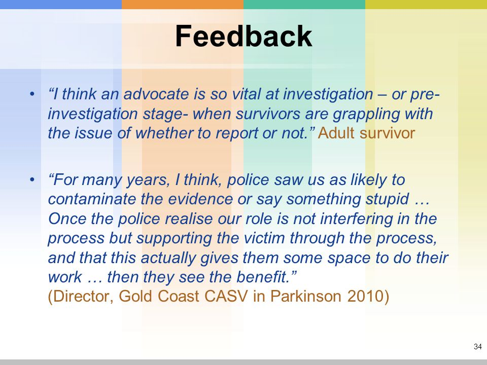 34 Feedback I think an advocate is so vital at investigation – or pre- investigation stage- when survivors are grappling with the issue of whether to report or not. Adult survivor For many years, I think, police saw us as likely to contaminate the evidence or say something stupid … Once the police realise our role is not interfering in the process but supporting the victim through the process, and that this actually gives them some space to do their work … then they see the benefit. (Director, Gold Coast CASV in Parkinson 2010)