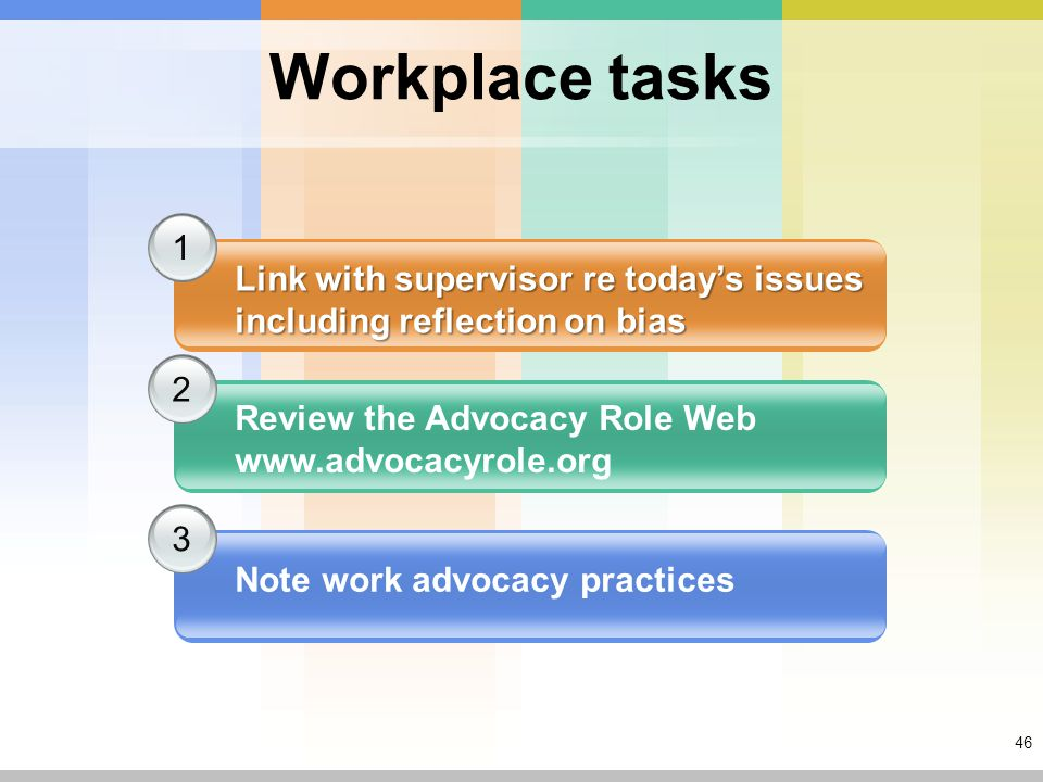 46 Workplace tasks 1 2 3 Link with supervisor re today's issues including reflection on bias Review the Advocacy Role Web www.advocacyrole.org Note work advocacy practices