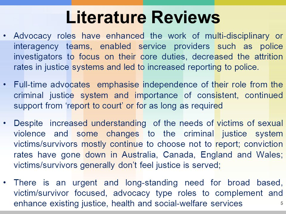 5 Advocacy roles have enhanced the work of multi-disciplinary or interagency teams, enabled service providers such as police investigators to focus on their core duties, decreased the attrition rates in justice systems and led to increased reporting to police.