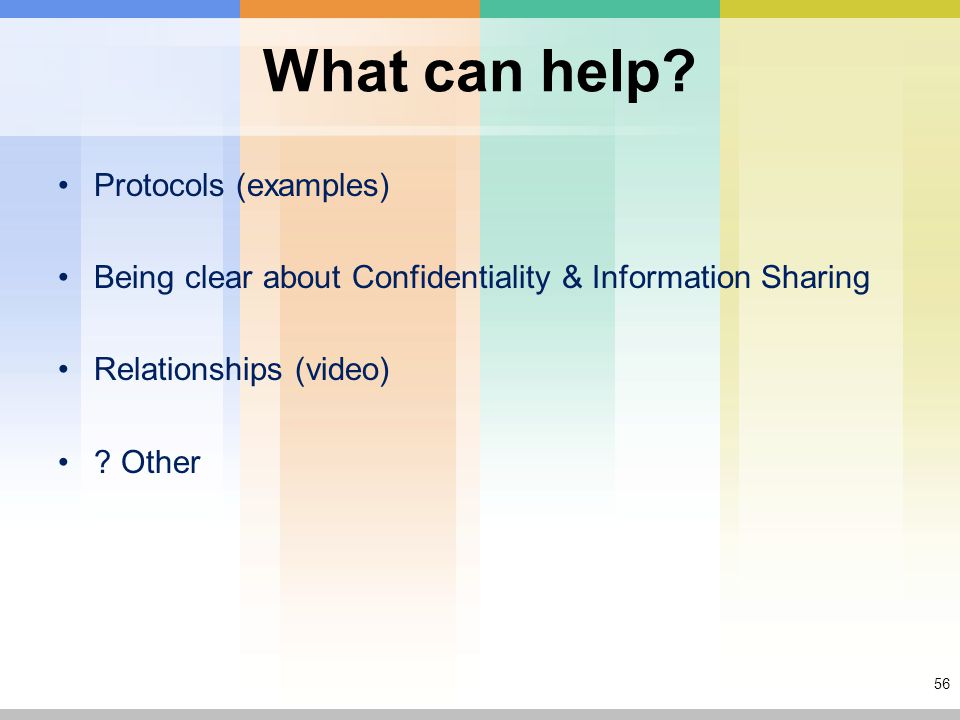 56 What can help? Protocols (examples) Being clear about Confidentiality & Information Sharing Relationships (video) ? Other