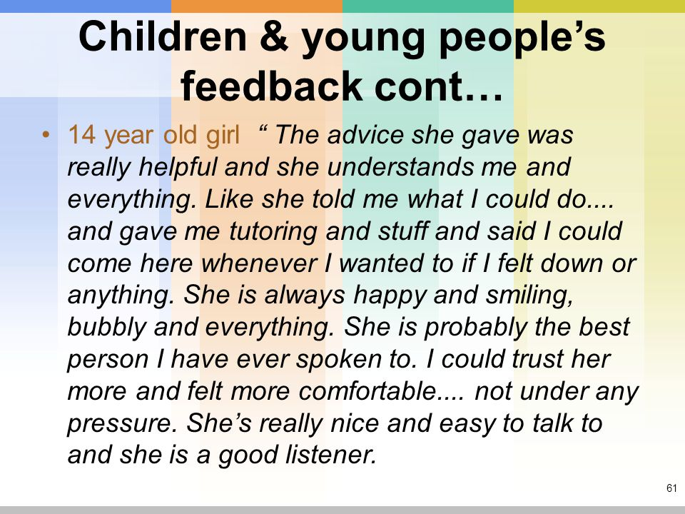 61 Children & young people's feedback cont… 14 year old girl The advice she gave was really helpful and she understands me and everything.