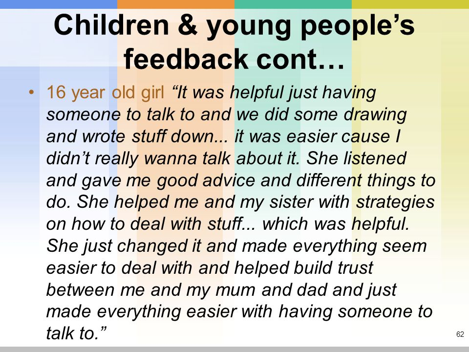 62 Children & young people's feedback cont… 16 year old girl It was helpful just having someone to talk to and we did some drawing and wrote stuff down...