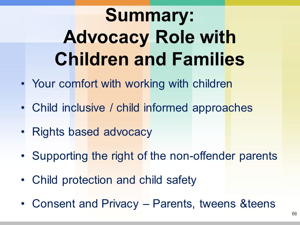 68 Summary: Advocacy Role with Children and Families Your comfort with working with children Child inclusive / child informed approaches Rights based advocacy Supporting the right of the non-offender parents Child protection and child safety Consent and Privacy – Parents, tweens &teens