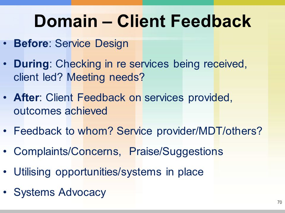 70 Domain – Client Feedback Before: Service Design During: Checking in re services being received, client led.