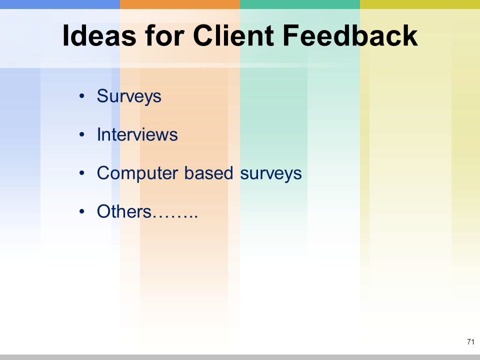 71 Ideas for Client Feedback Surveys Interviews Computer based surveys Others……..