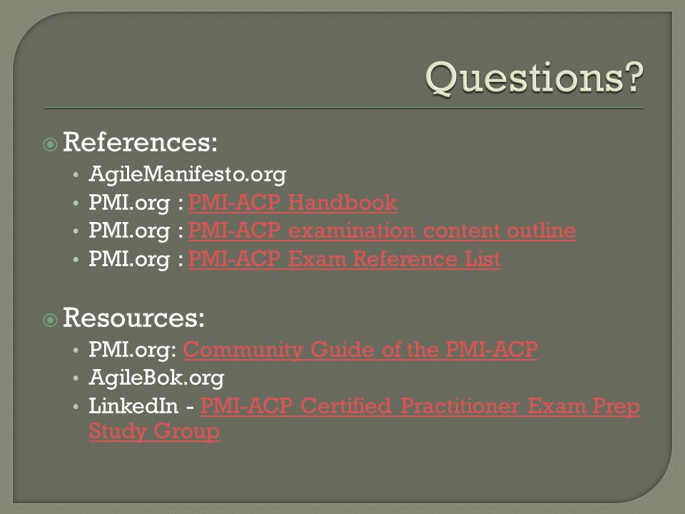  References: AgileManifesto.org PMI.org : PMI-ACP HandbookPMI-ACP Handbook PMI.org : PMI-ACP examination content outlinePMI-ACP examination content outline PMI.org : PMI-ACP Exam Reference ListPMI-ACP Exam Reference List  Resources: PMI.org: Community Guide of the PMI-ACPCommunity Guide of the PMI-ACP AgileBok.org LinkedIn - PMI-ACP Certified Practitioner Exam Prep Study GroupPMI-ACP Certified Practitioner Exam Prep Study Group