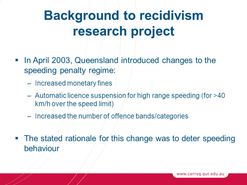 Background to recidivism research project  In April 2003, Queensland introduced changes to the speeding penalty regime: –Increased monetary fines –Au
